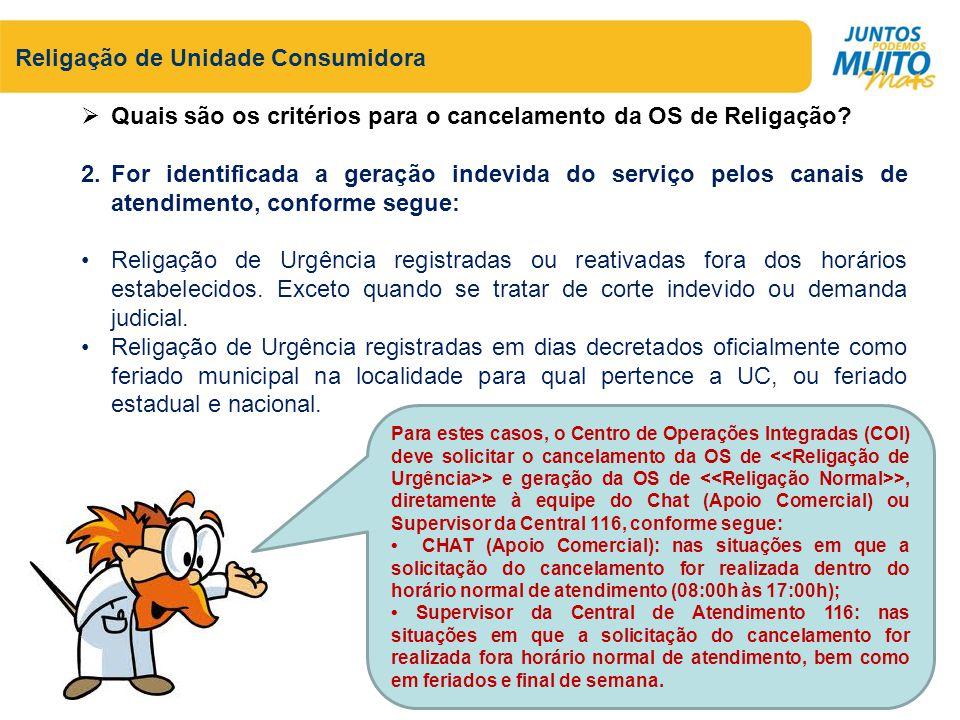Religação de Unidade Consumidora Para todo cancelamento de Religação de Urgência, deve ser incluído um registro de atendimento informando o motivo do cancelamento conforme segue: RELIGACAO DE URGÊNCIA REGISTRADA / REATIVADA FORA DO HORARIO ESPECIFICADO POR ERRO DE ABERTURA (15:30h INTERIOR / 16:00h SÃO LUIS), CANCELAMENTO PARA GERAÇÃO DE RELIGAÇÃO NORMAL.