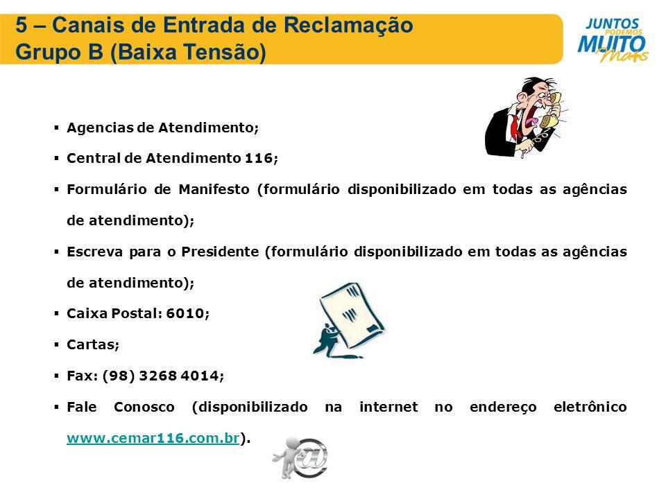 5 – Canais de Entrada de Reclamação Grupo B (Baixa Tensão) Agencias de Atendimento; Central de Atendimento 116; Formulário de Manifesto (formulário disponibilizado em todas as agências de atendimento); Escreva para o Presidente (formulário disponibilizado em todas as agências de atendimento); Caixa Postal: 6010; Cartas; Fax: (98) 3268 4014; Fale Conosco (disponibilizado na internet no endereço eletrônico www.cemar116.com.br).
