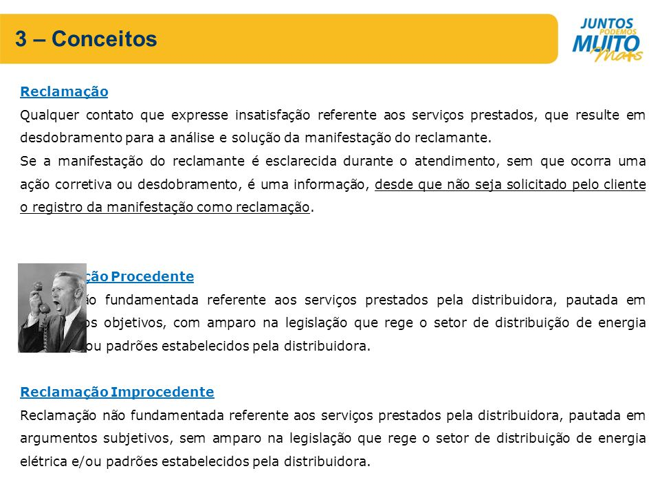 3 – Conceitos Reclamação Qualquer contato que expresse insatisfação referente aos serviços prestados, que resulte em desdobramento para a análise e solução da manifestação do reclamante.