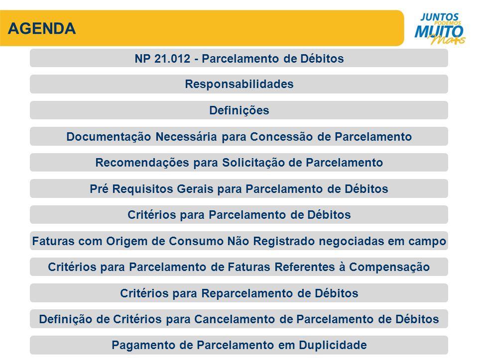 AGENDA Documentação Necessária para Concessão de Parcelamento Critérios para Reparcelamento de Débitos Definições Responsabilidades NP 21.012 - Parcelamento de Débitos Recomendações para Solicitação de Parcelamento Pré Requisitos Gerais para Parcelamento de Débitos Critérios para Parcelamento de Débitos Faturas com Origem de Consumo Não Registrado negociadas em campo Critérios para Parcelamento de Faturas Referentes à Compensação Definição de Critérios para Cancelamento de Parcelamento de Débitos Pagamento de Parcelamento em Duplicidade