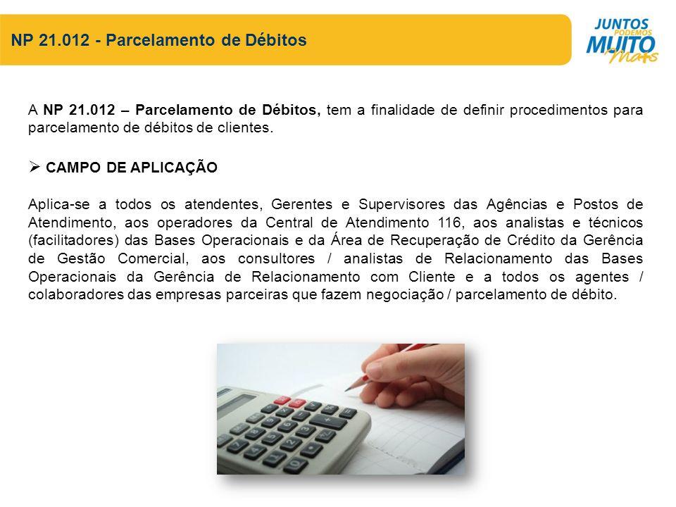 NP 21.012 - Parcelamento de Débitos A NP 21.012 – Parcelamento de Débitos, tem a finalidade de definir procedimentos para parcelamento de débitos de clientes.