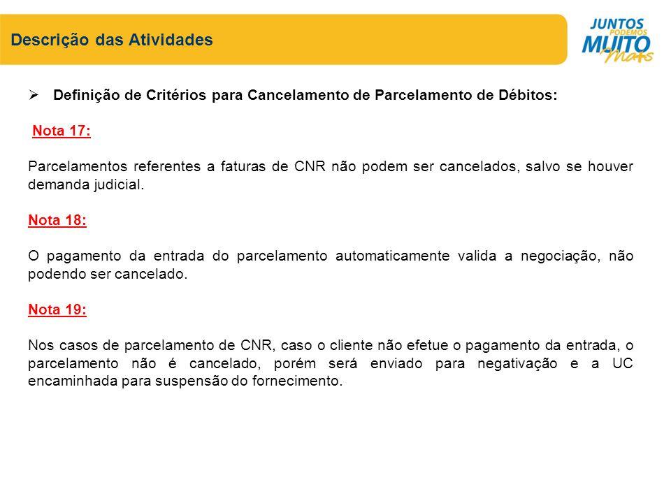 Descrição das Atividades Definição de Critérios para Cancelamento de Parcelamento de Débitos: Nota 17: Parcelamentos referentes a faturas de CNR não podem ser cancelados, salvo se houver demanda judicial.