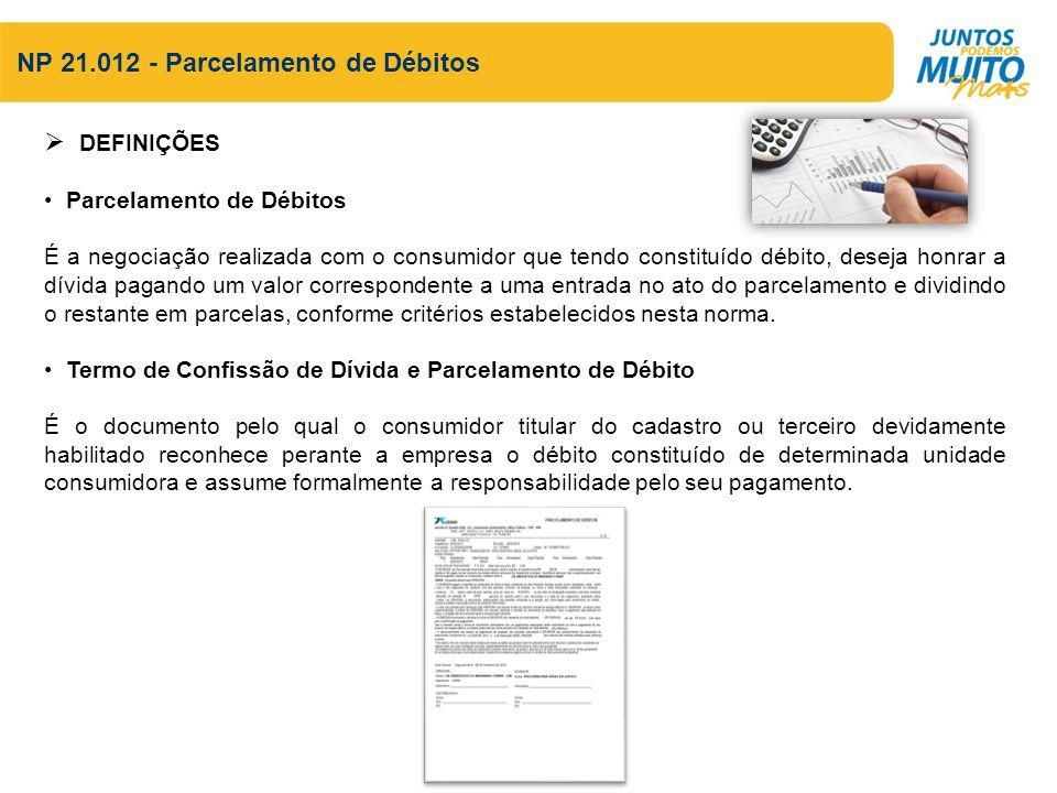 NP 21.012 - Parcelamento de Débitos DEFINIÇÕES Parcelamento de Débitos É a negociação realizada com o consumidor que tendo constituído débito, deseja