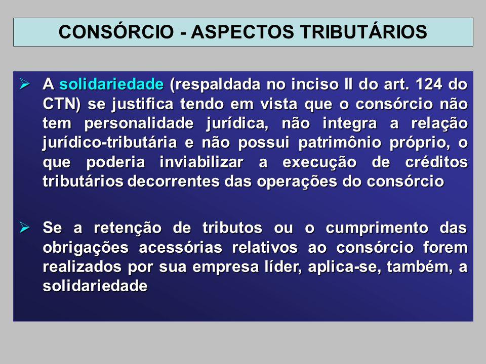 A solidariedade (respaldada no inciso II do art. 124 do CTN) se justifica tendo em vista que o consórcio não tem personalidade jurídica, não integra a