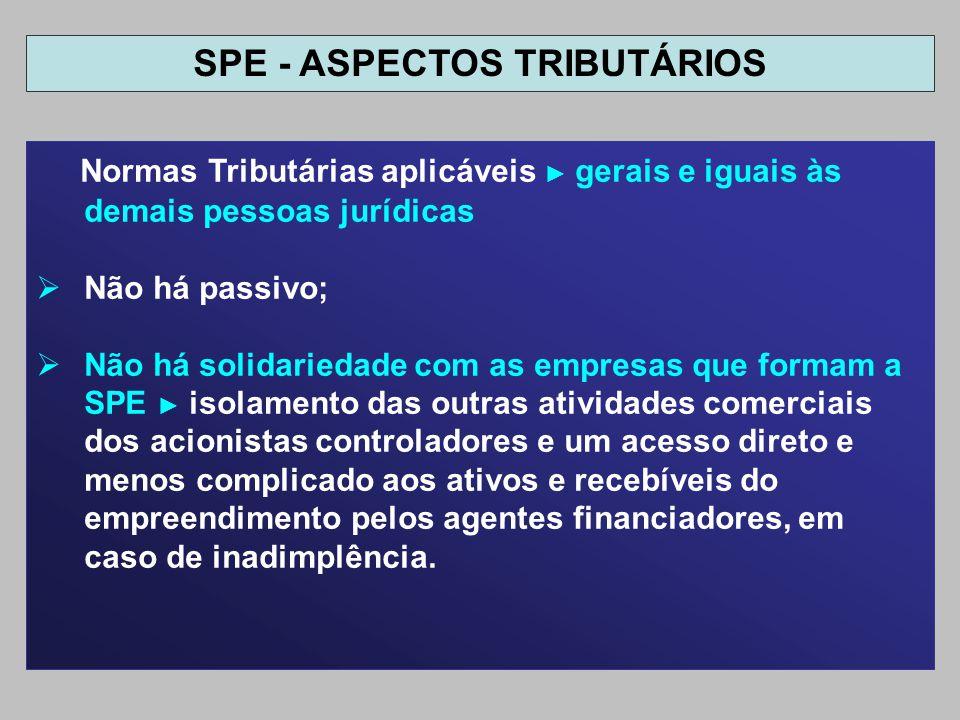 Normas Tributárias aplicáveis gerais e iguais às demais pessoas jurídicas Não há passivo; Não há solidariedade com as empresas que formam a SPE isolam