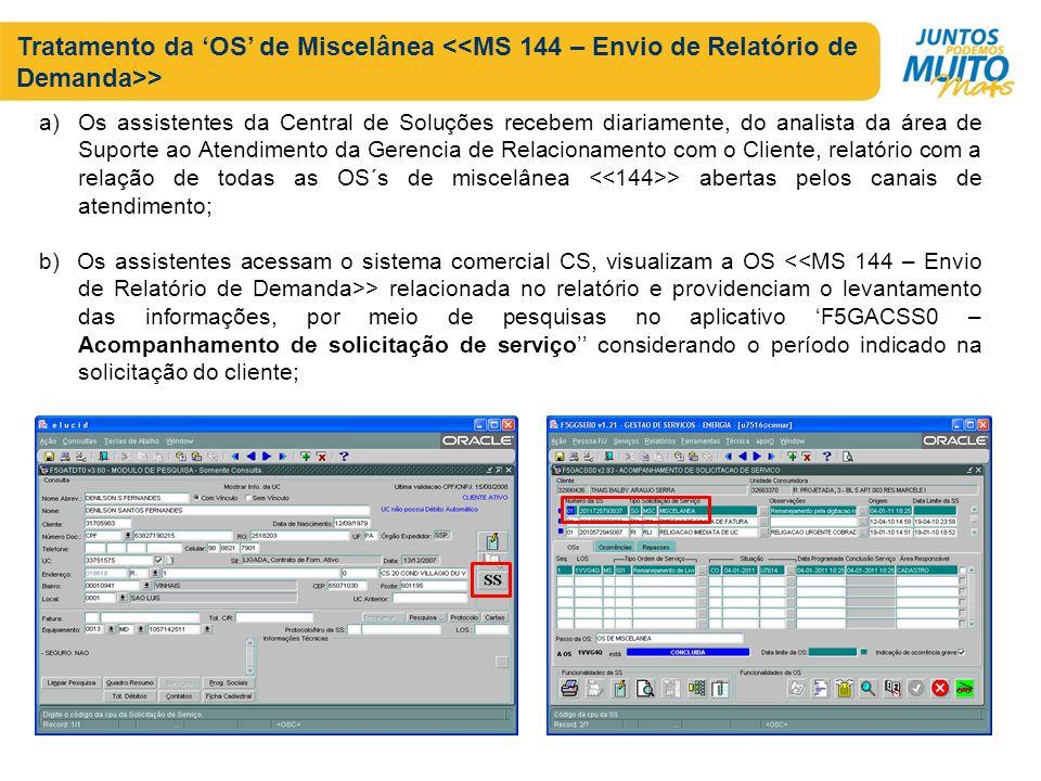 Tratamento da OS de Miscelânea > a)Os assistentes da Central de Soluções recebem diariamente, do analista da área de Suporte ao Atendimento da Gerencia de Relacionamento com o Cliente, relatório com a relação de todas as OS´s de miscelânea > abertas pelos canais de atendimento; b) Os assistentes acessam o sistema comercial CS, visualizam a OS > relacionada no relatório e providenciam o levantamento das informações, por meio de pesquisas no aplicativo F5GACSS0 – Acompanhamento de solicitação de serviço considerando o período indicado na solicitação do cliente;