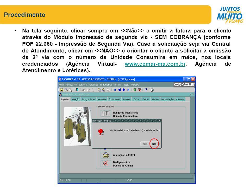 Na tela seguinte, clicar sempre em > e emitir a fatura para o cliente através do Módulo Impressão de segunda via - SEM COBRANÇA (conforme POP 22.060 -