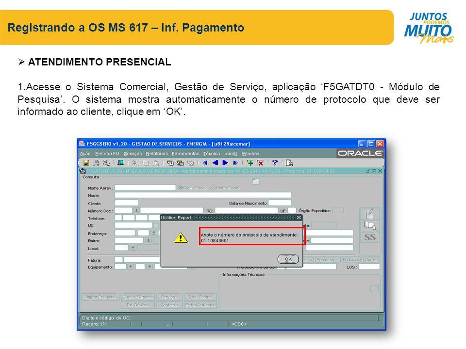 Registrando a OS MS 617 – Inf. Pagamento ATENDIMENTO PRESENCIAL 1.Acesse o Sistema Comercial, Gestão de Serviço, aplicação F5GATDT0 - Módulo de Pesqui