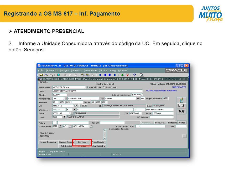 Registrando a OS MS 617 – Inf. Pagamento ATENDIMENTO PRESENCIAL 2. Informe a Unidade Consumidora através do código da UC. Em seguida, clique no botão
