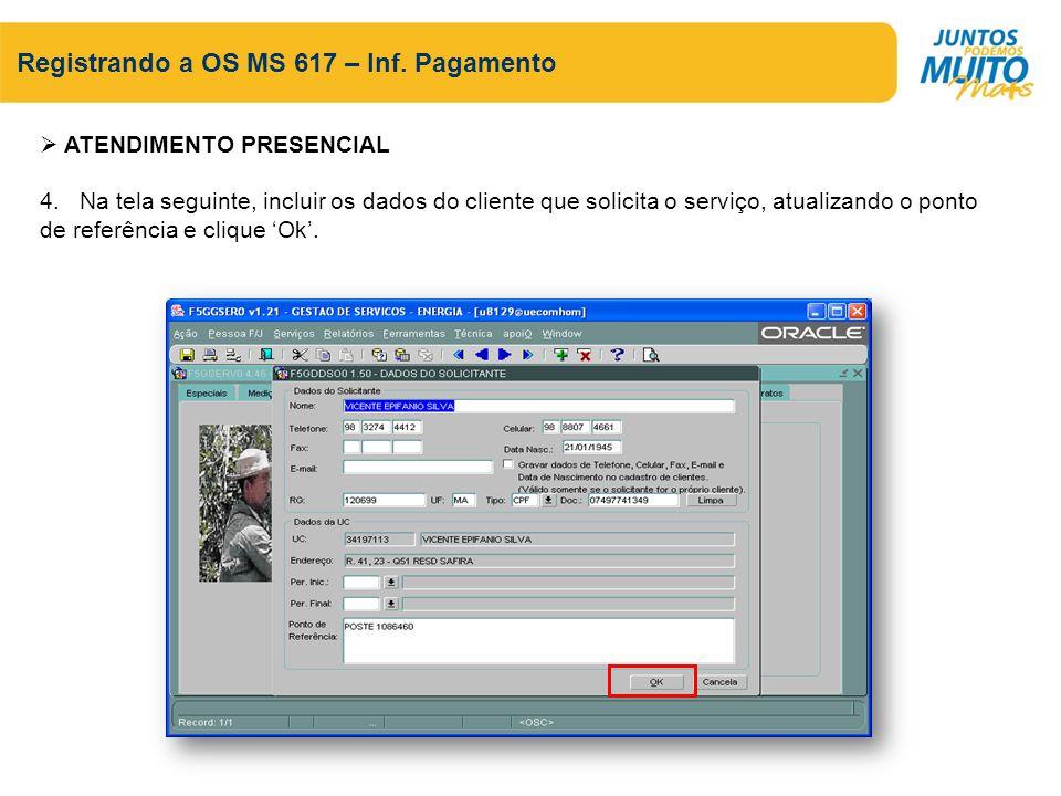 Registrando a OS MS 617 – Inf. Pagamento ATENDIMENTO PRESENCIAL 4. Na tela seguinte, incluir os dados do cliente que solicita o serviço, atualizando o