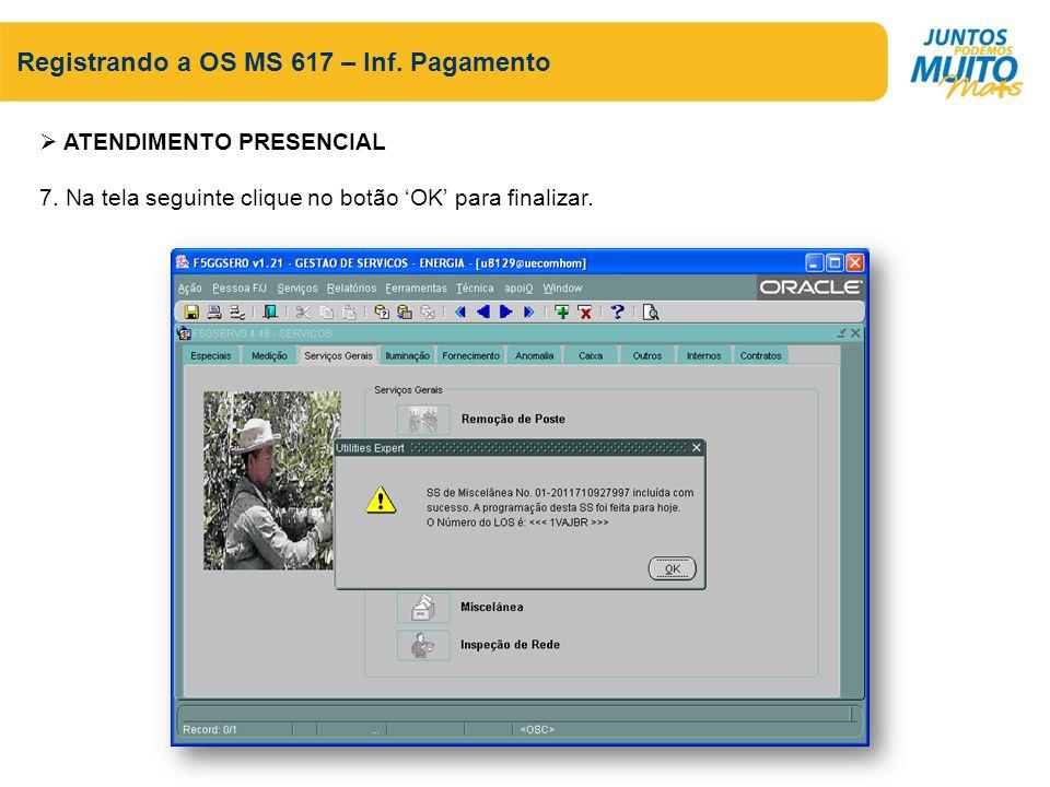 Registrando a OS MS 617 – Inf. Pagamento ATENDIMENTO PRESENCIAL 7. Na tela seguinte clique no botão OK para finalizar.