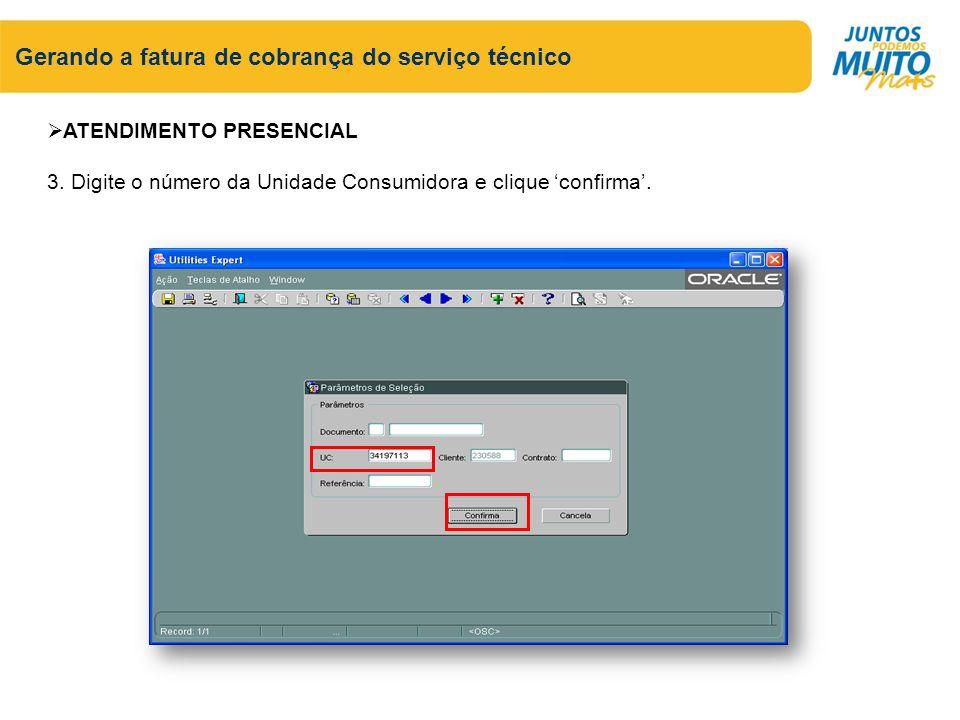 Gerando a fatura de cobrança do serviço técnico ATENDIMENTO PRESENCIAL 3. Digite o número da Unidade Consumidora e clique confirma.
