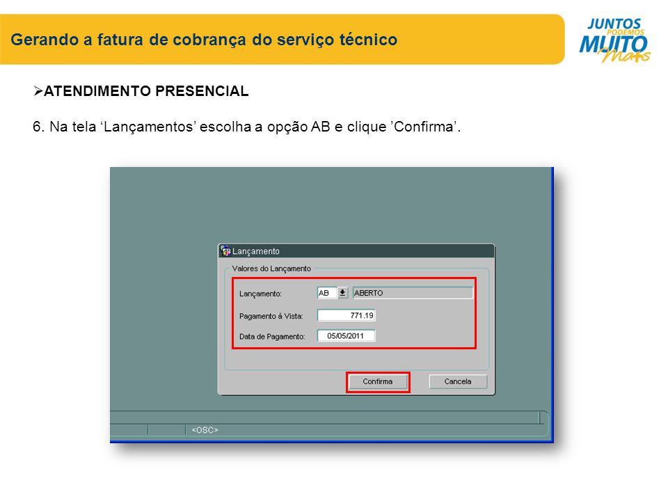 Gerando a fatura de cobrança do serviço técnico ATENDIMENTO PRESENCIAL 6. Na tela Lançamentos escolha a opção AB e clique Confirma.