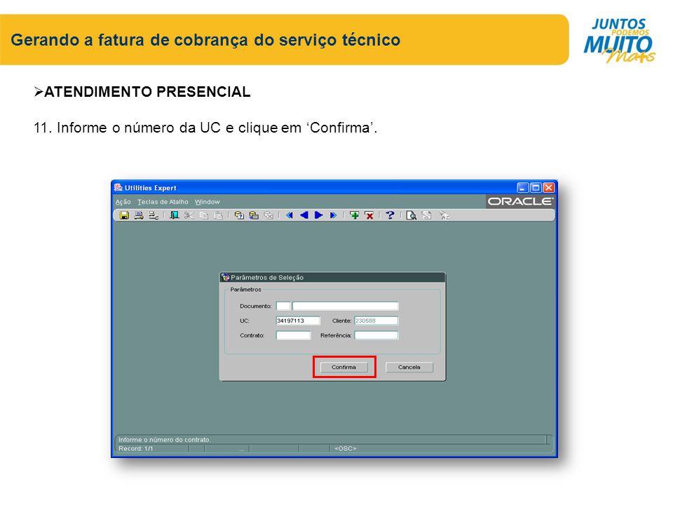 Gerando a fatura de cobrança do serviço técnico ATENDIMENTO PRESENCIAL 11. Informe o número da UC e clique em Confirma.