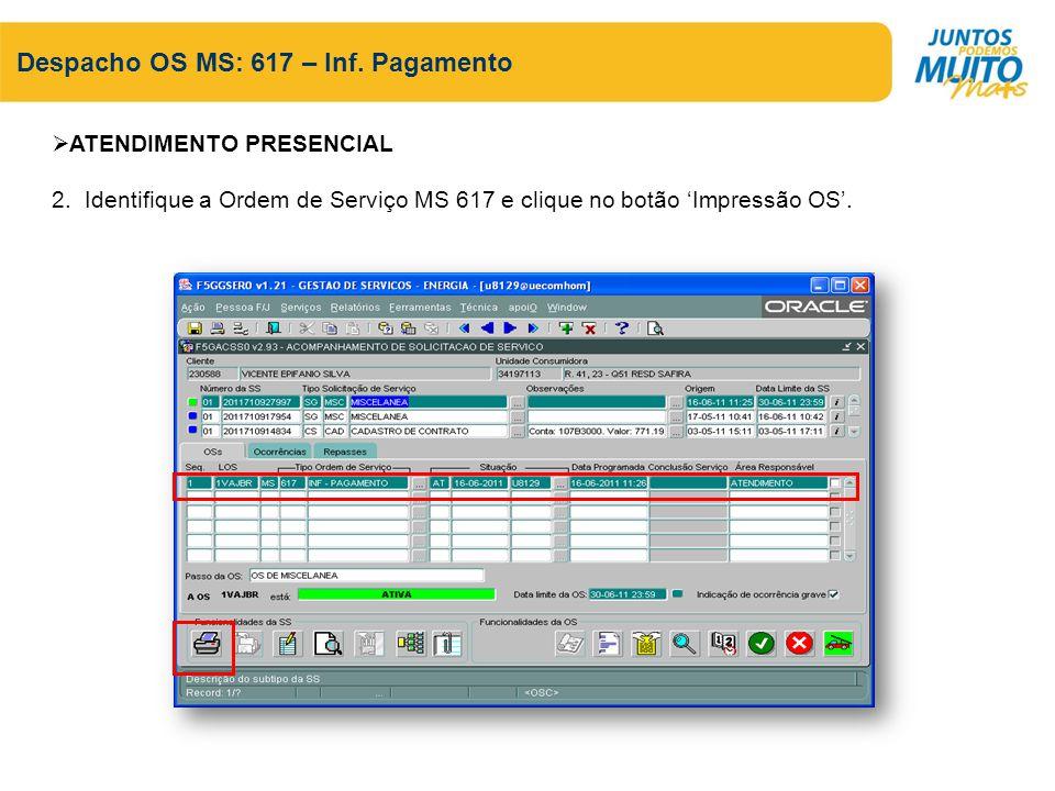 Despacho OS MS: 617 – Inf. Pagamento ATENDIMENTO PRESENCIAL 2. Identifique a Ordem de Serviço MS 617 e clique no botão Impressão OS.