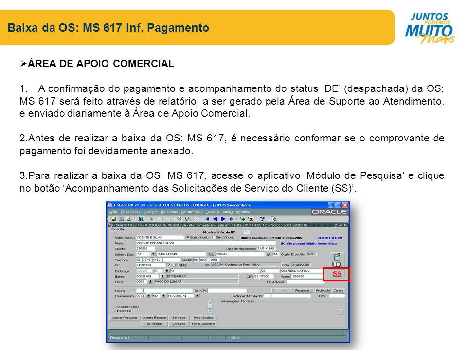 Baixa da OS: MS 617 Inf. Pagamento ÁREA DE APOIO COMERCIAL 1. A confirmação do pagamento e acompanhamento do status DE (despachada) da OS: MS 617 será