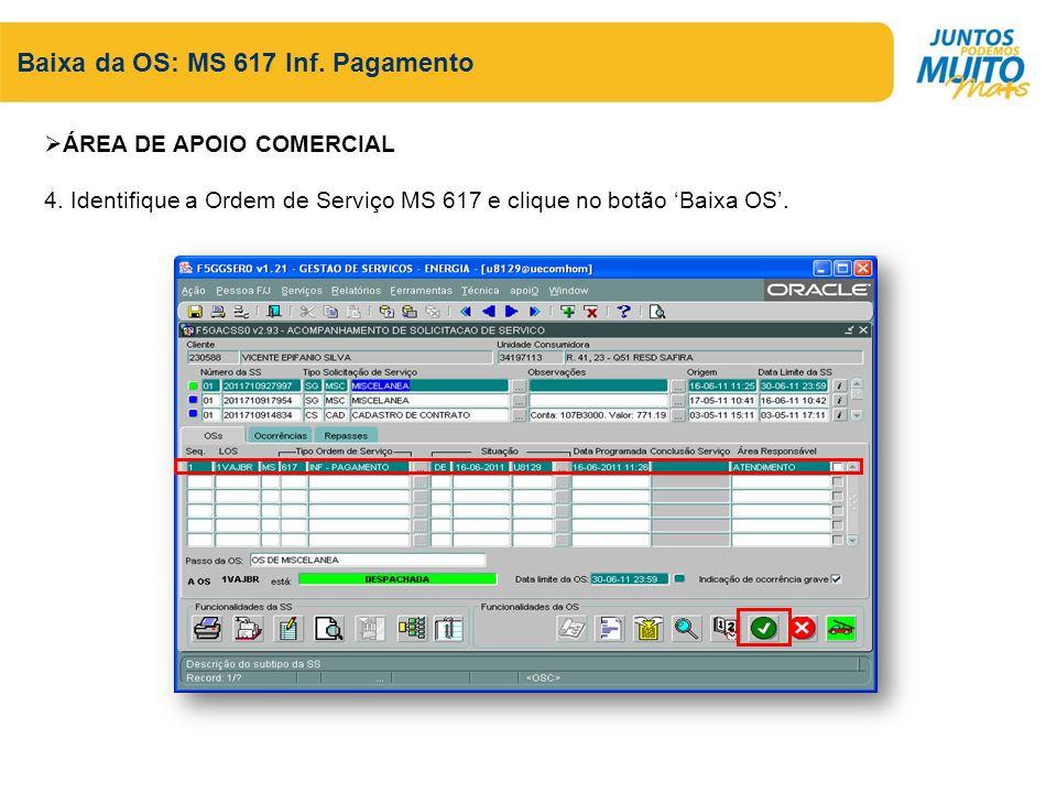 Baixa da OS: MS 617 Inf. Pagamento ÁREA DE APOIO COMERCIAL 4. Identifique a Ordem de Serviço MS 617 e clique no botão Baixa OS.