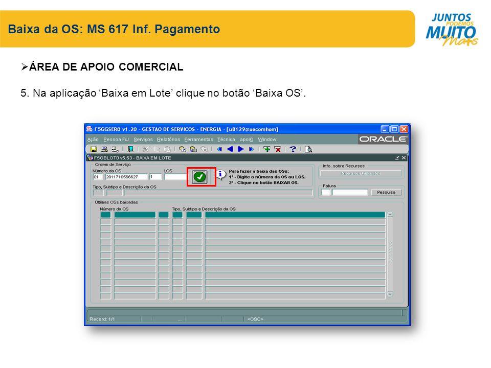 Baixa da OS: MS 617 Inf. Pagamento ÁREA DE APOIO COMERCIAL 5. Na aplicação Baixa em Lote clique no botão Baixa OS.