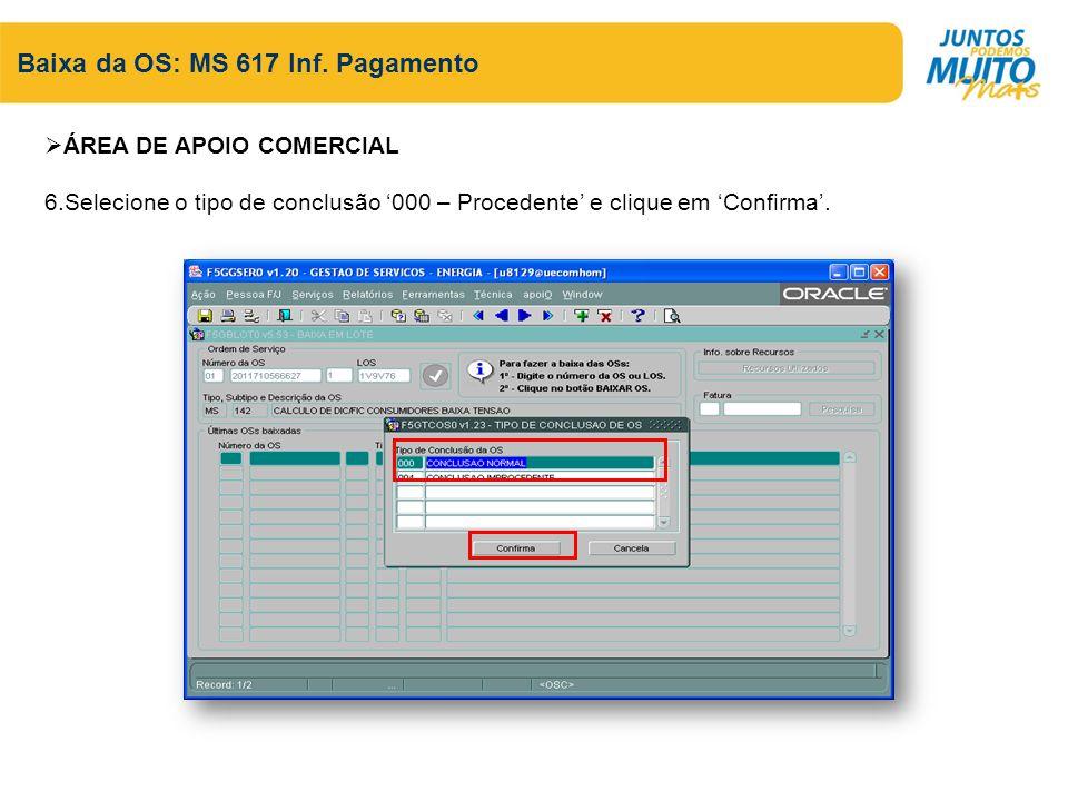 Baixa da OS: MS 617 Inf. Pagamento ÁREA DE APOIO COMERCIAL 6.Selecione o tipo de conclusão 000 – Procedente e clique em Confirma.