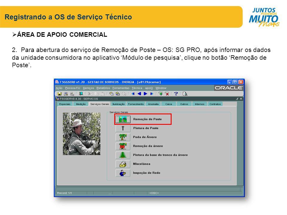 Registrando a OS de Serviço Técnico ÁREA DE APOIO COMERCIAL 2. Para abertura do serviço de Remoção de Poste – OS: SG PRO, após informar os dados da un