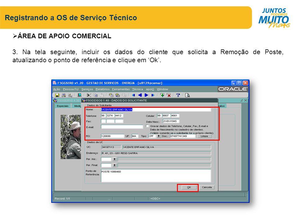 Registrando a OS de Serviço Técnico ÁREA DE APOIO COMERCIAL 3. Na tela seguinte, incluir os dados do cliente que solicita a Remoção de Poste, atualiza