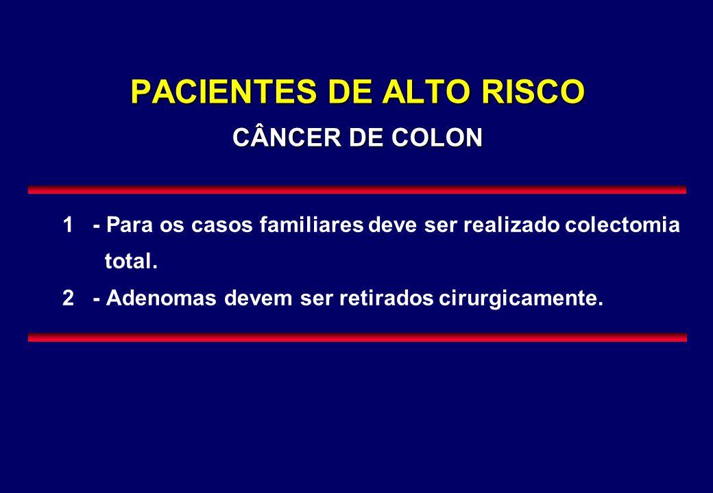 PACIENTES DE ALTO RISCO CÂNCER DE COLON 1 - Para os casos familiares deve ser realizado colectomia total. 2 - Adenomas devem ser retirados cirurgicame