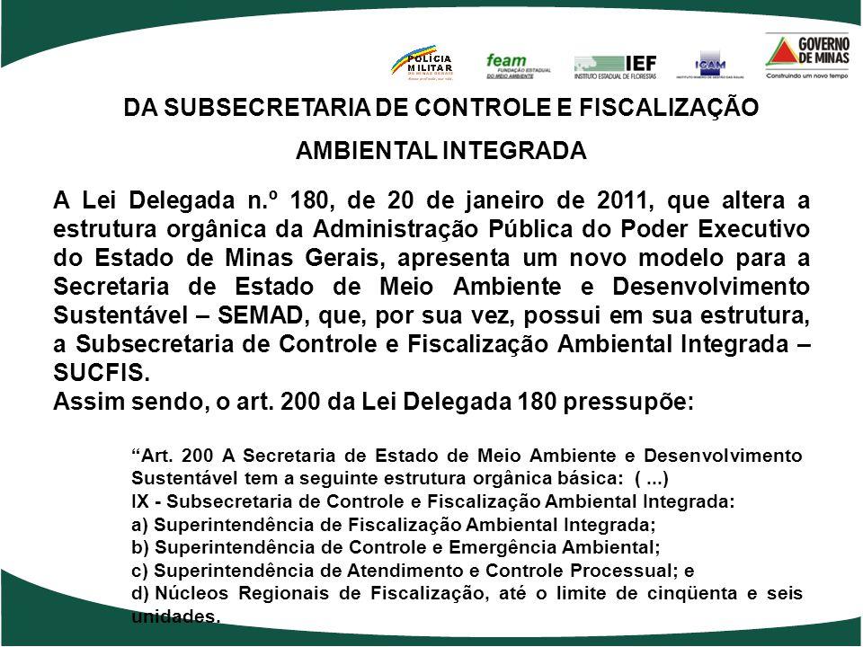 DA SUBSECRETARIA DE CONTROLE E FISCALIZAÇÃO AMBIENTAL INTEGRADA A Lei Delegada n.º 180, de 20 de janeiro de 2011, que altera a estrutura orgânica da Administração Pública do Poder Executivo do Estado de Minas Gerais, apresenta um novo modelo para a Secretaria de Estado de Meio Ambiente e Desenvolvimento Sustentável – SEMAD, que, por sua vez, possui em sua estrutura, a Subsecretaria de Controle e Fiscalização Ambiental Integrada – SUCFIS.