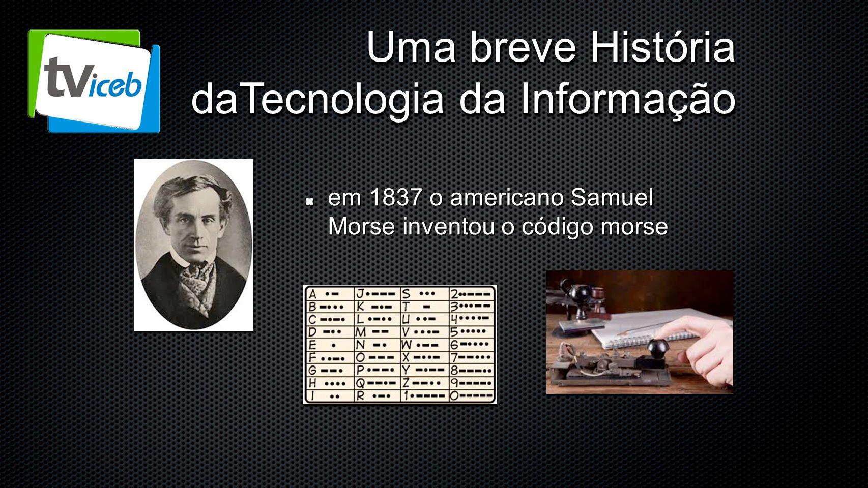 Uma breve História daTecnologia da Informação em 1837 o americano Samuel Morse inventou o código morse