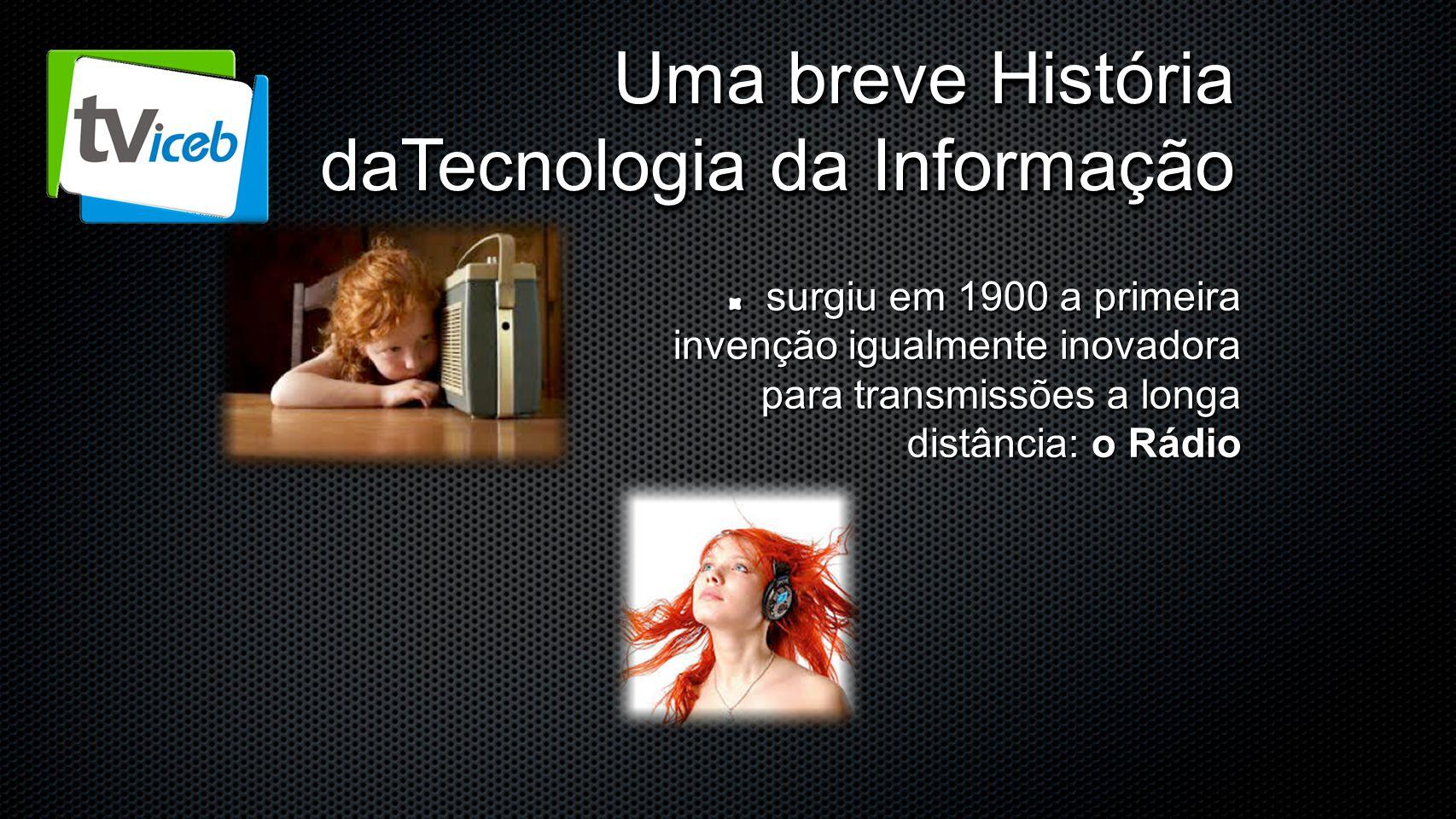 Uma breve História daTecnologia da Informação surgiu em 1900 a primeira invenção igualmente inovadora para transmissões a longa distância: o Rádio