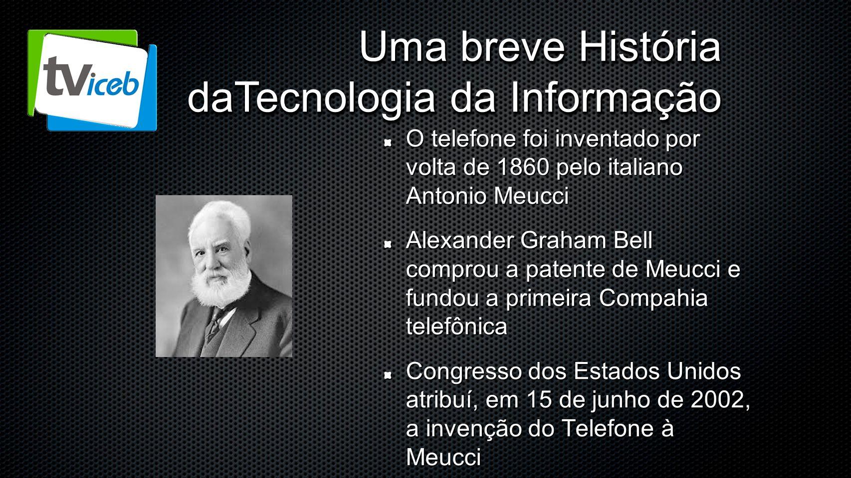 Uma breve História daTecnologia da Informação O telefone foi inventado por volta de 1860 pelo italiano Antonio Meucci Alexander Graham Bell comprou a