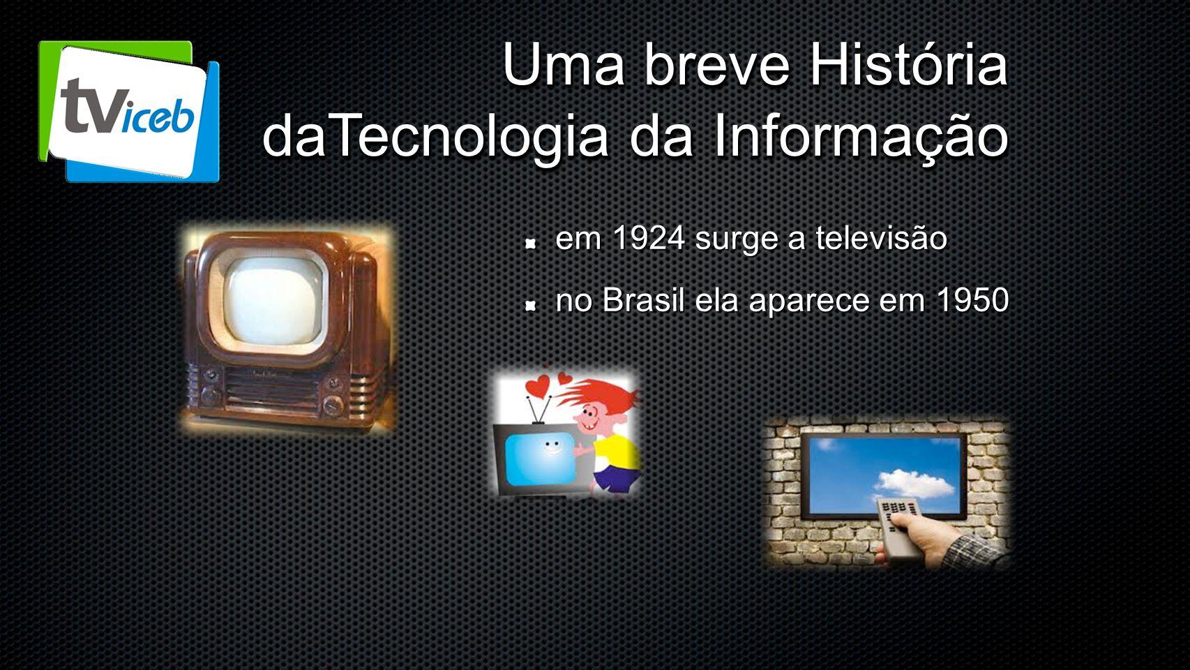 Uma breve História daTecnologia da Informação em 1924 surge a televisão no Brasil ela aparece em 1950