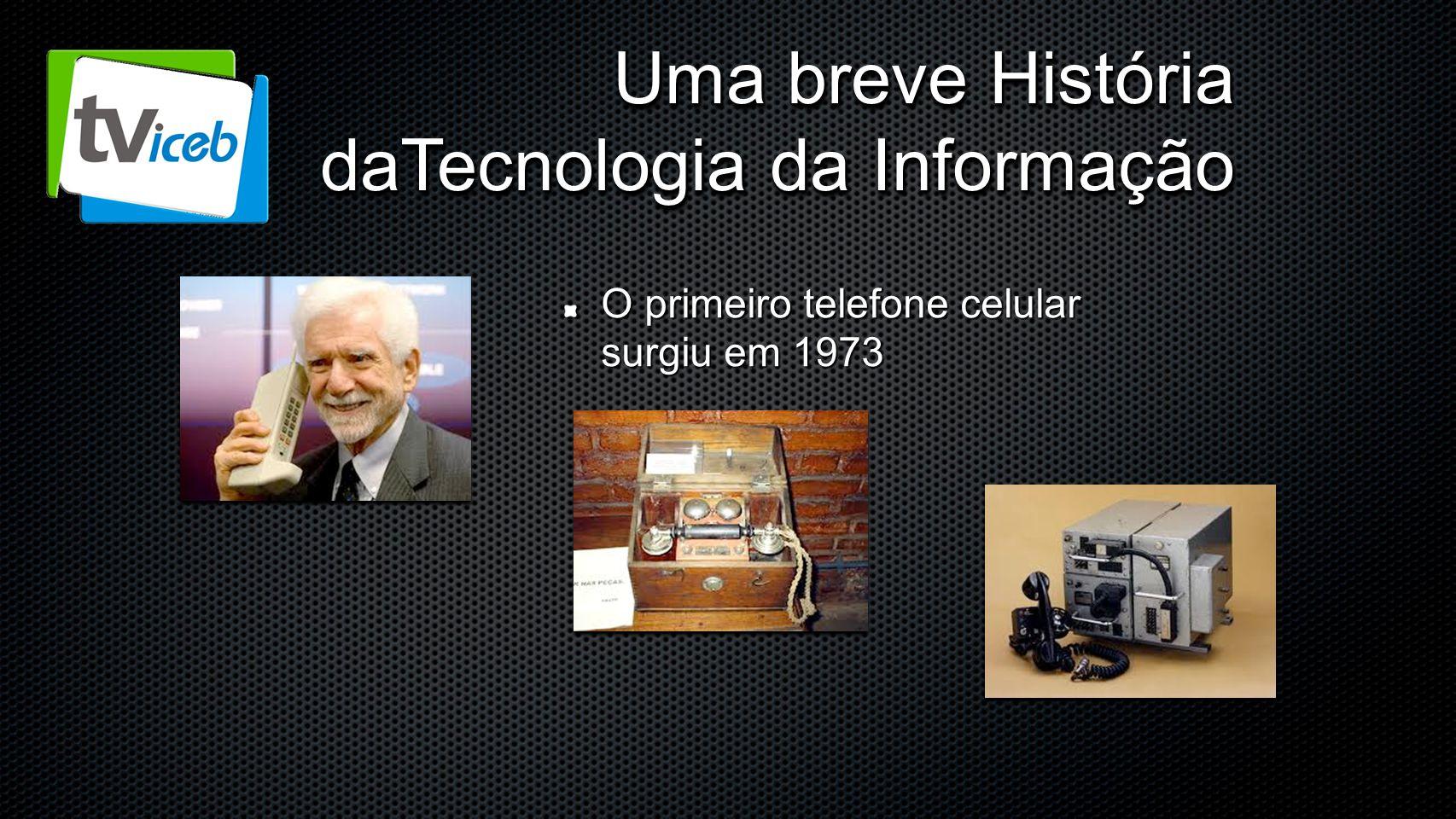 Uma breve História daTecnologia da Informação O primeiro telefone celular surgiu em 1973
