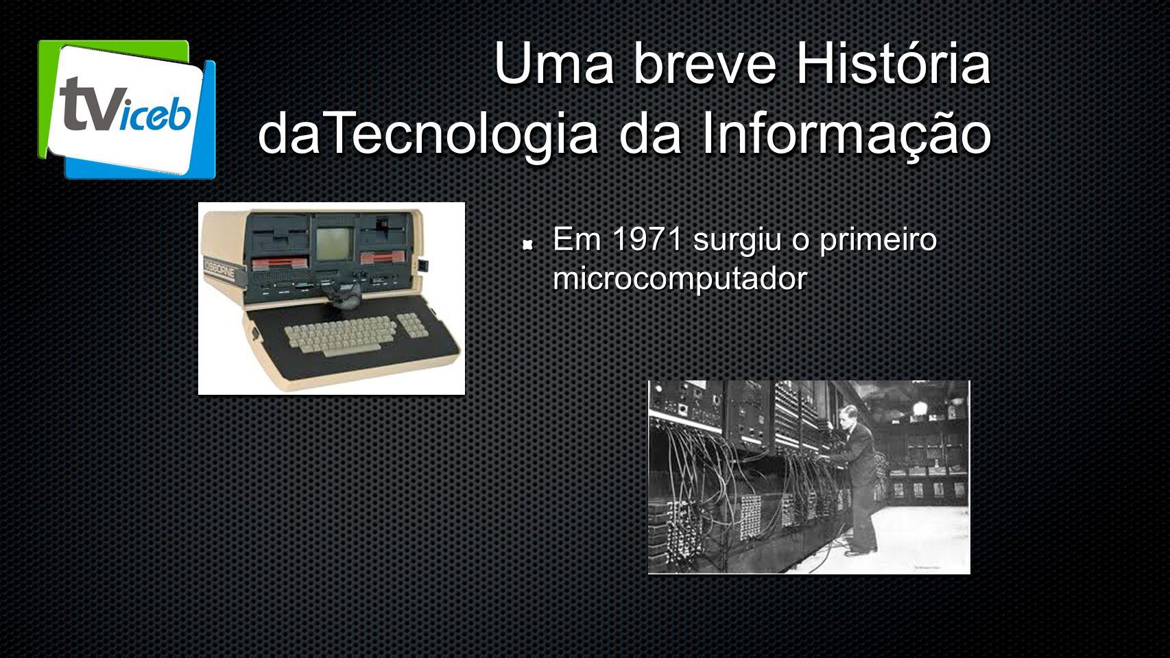 Uma breve História daTecnologia da Informação Em 1971 surgiu o primeiro microcomputador