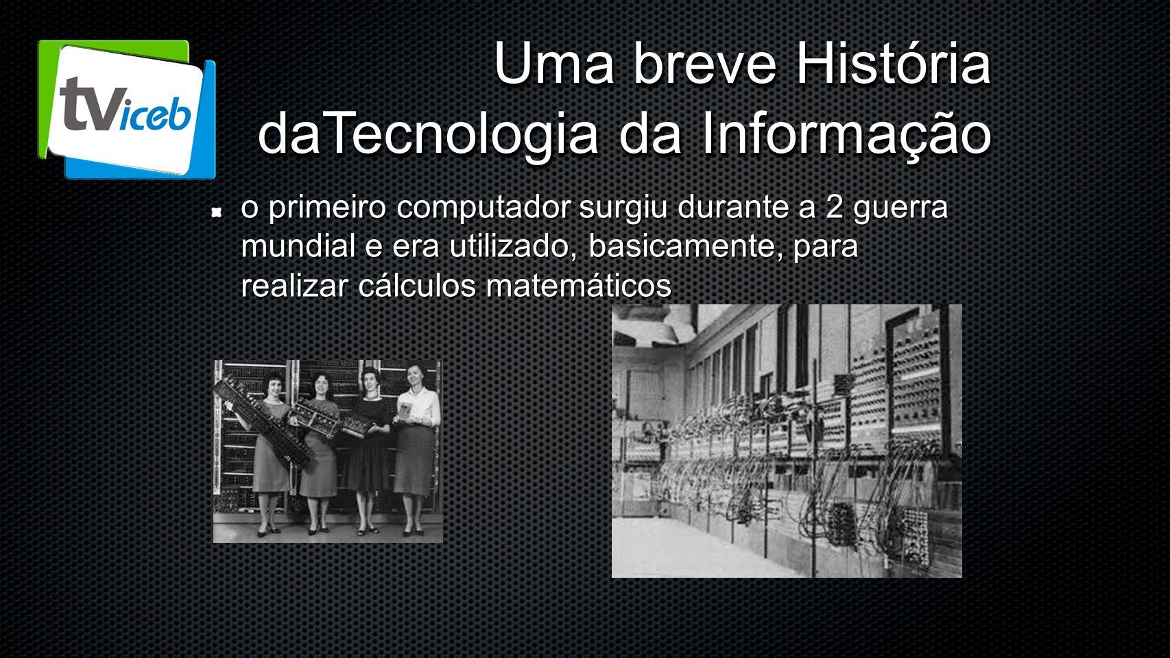 Uma breve História daTecnologia da Informação o primeiro computador surgiu durante a 2 guerra mundial e era utilizado, basicamente, para realizar cálc