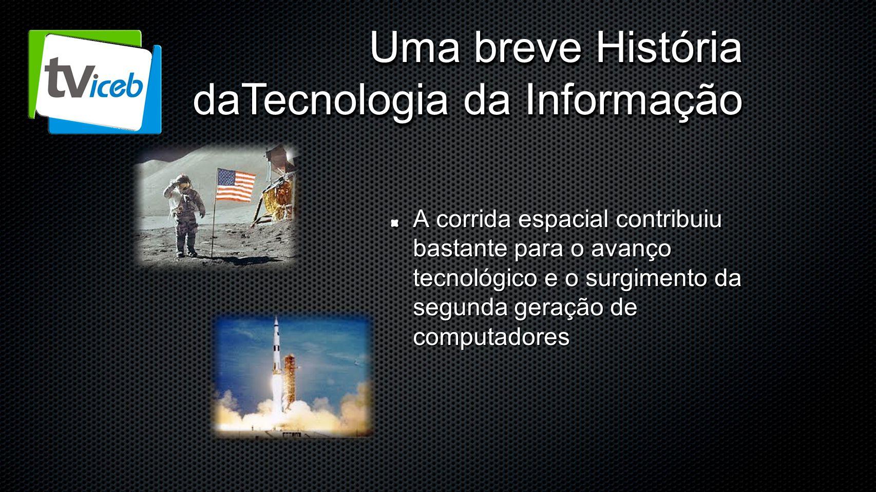 Uma breve História daTecnologia da Informação A corrida espacial contribuiu bastante para o avanço tecnológico e o surgimento da segunda geração de co