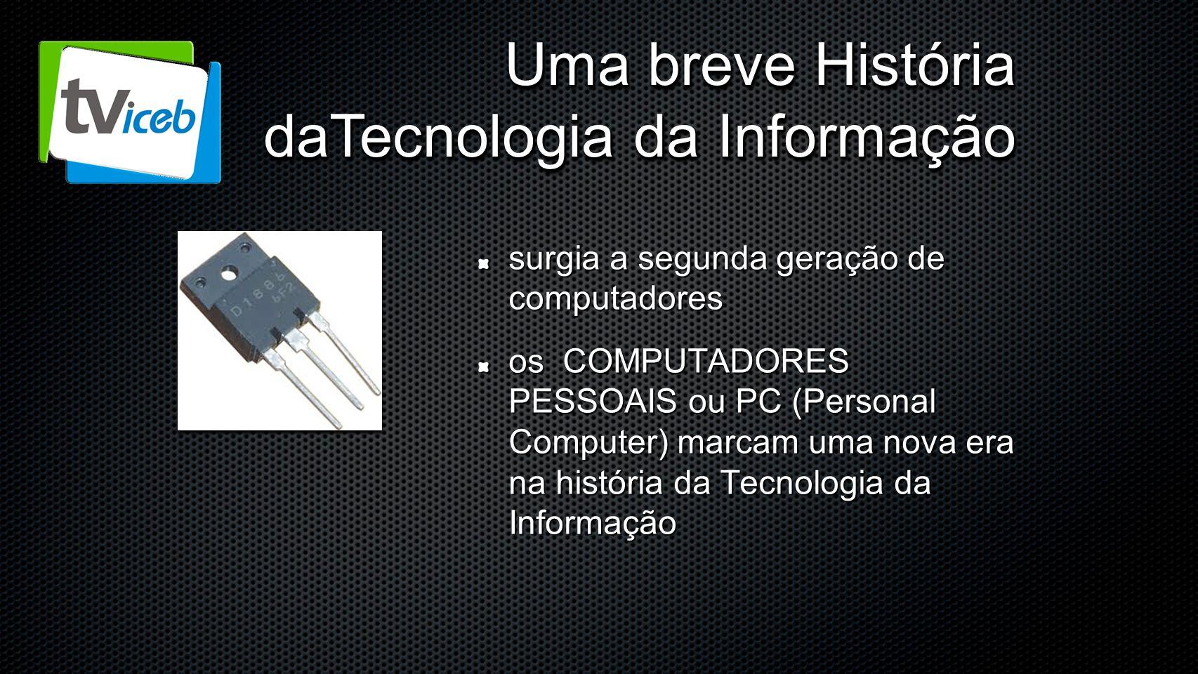 Uma breve História daTecnologia da Informação surgia a segunda geração de computadores os COMPUTADORES PESSOAIS ou PC (Personal Computer) marcam uma n