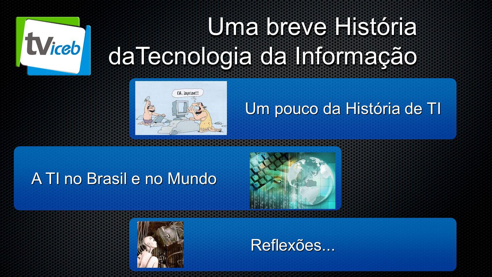 Um pouco da História de TI A TI no Brasil e no Mundo Reflexões...