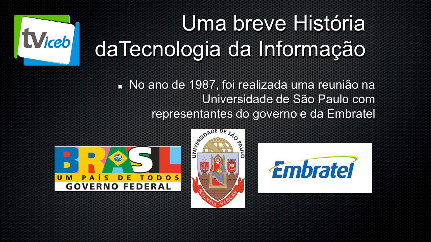 Uma breve História daTecnologia da Informação No ano de 1987, foi realizada uma reunião na Universidade de São Paulo com representantes do governo e d