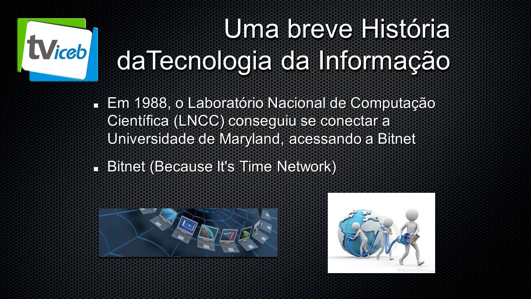 Uma breve História daTecnologia da Informação Em 1988, o Laboratório Nacional de Computação Científica (LNCC) conseguiu se conectar a Universidade de