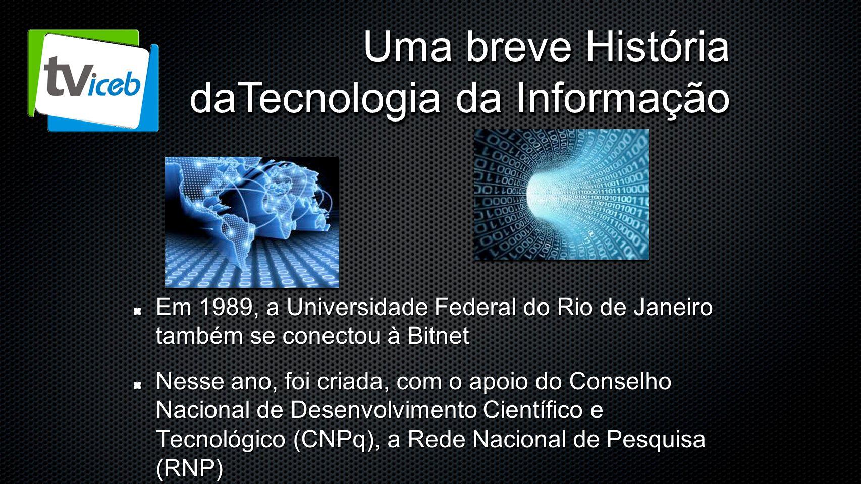 Uma breve História daTecnologia da Informação Em 1989, a Universidade Federal do Rio de Janeiro também se conectou à Bitnet Nesse ano, foi criada, com