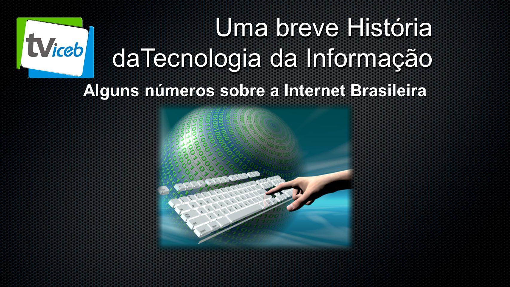 Uma breve História daTecnologia da Informação Alguns números sobre a Internet Brasileira