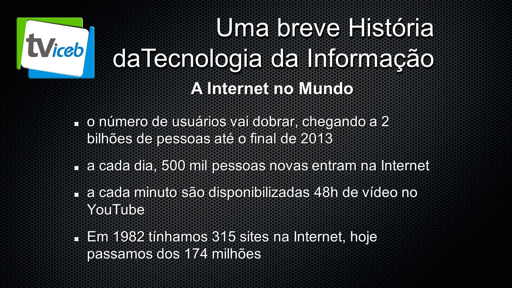Uma breve História daTecnologia da Informação o número de usuários vai dobrar, chegando a 2 bilhões de pessoas até o final de 2013 a cada dia, 500 mil