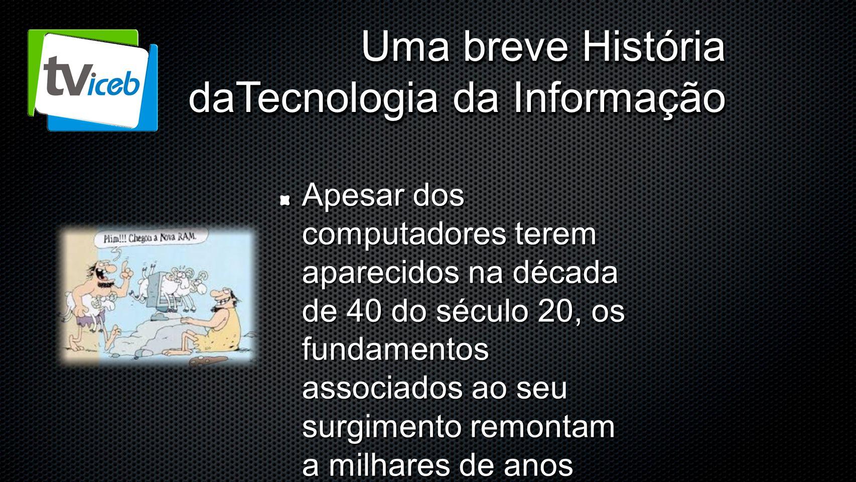 Uma breve História daTecnologia da Informação Apesar dos computadores terem aparecidos na década de 40 do século 20, os fundamentos associados ao seu