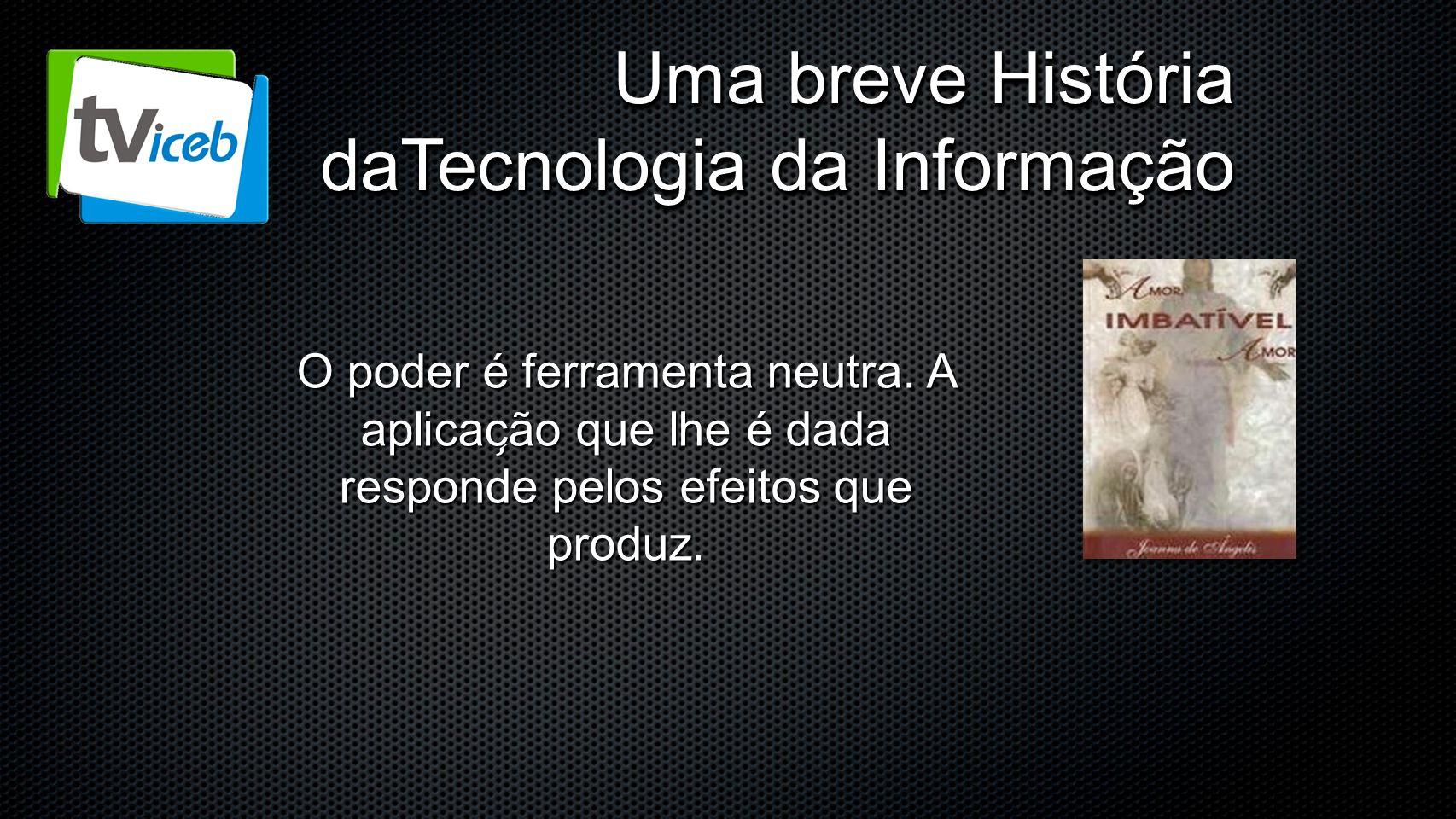 Uma breve História daTecnologia da Informação O poder é ferramenta neutra. A aplicac ̧ ão que lhe é dada responde pelos efeitos que produz.