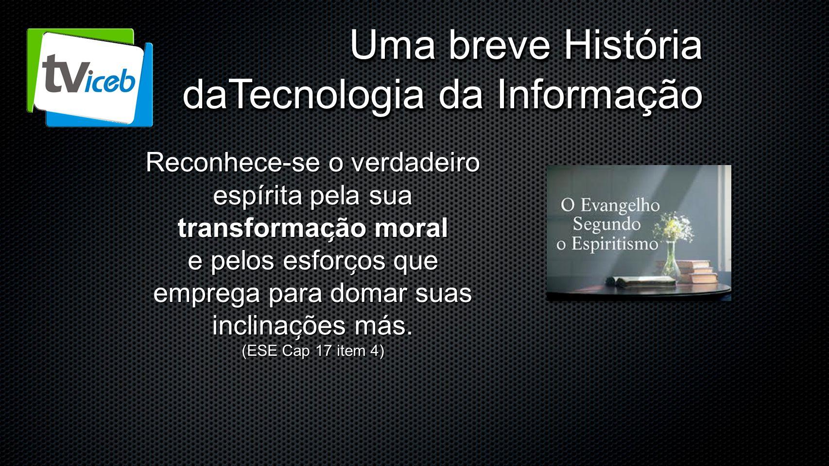 Uma breve História daTecnologia da Informação Reconhece-se o verdadeiro espírita pela sua transformac ̧ ão moral e pelos esforc ̧ os que emprega par