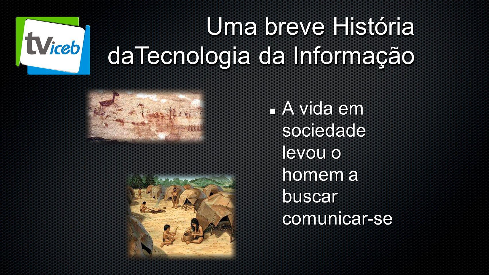 Uma breve História daTecnologia da Informação A vida em sociedade levou o homem a buscar comunicar-se