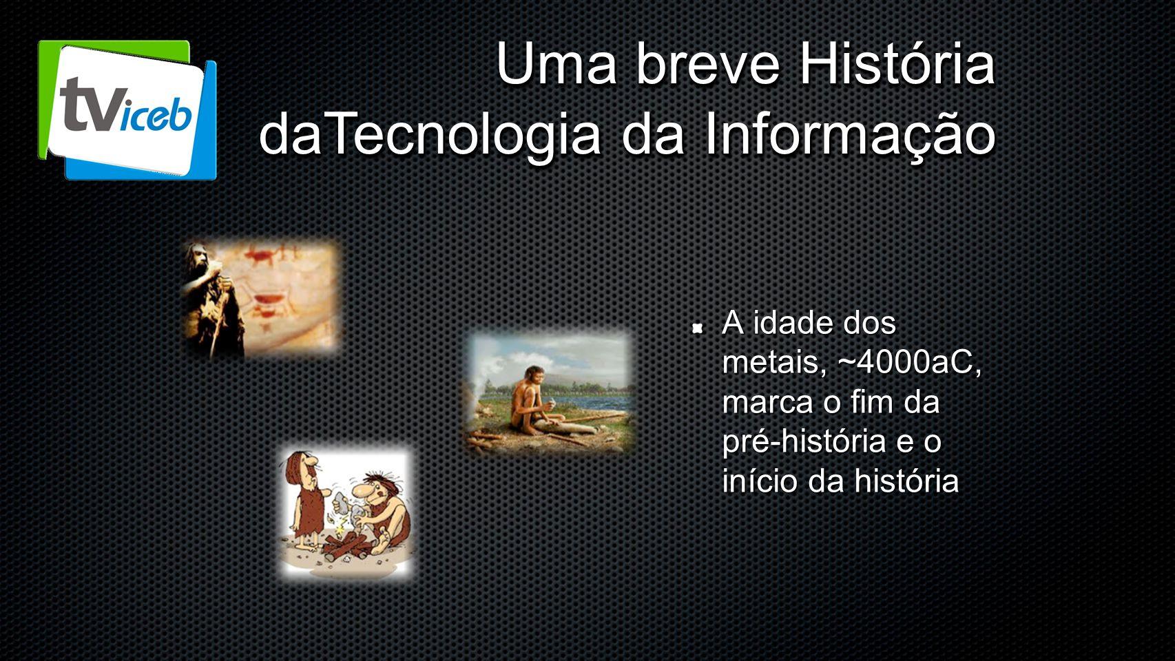 Uma breve História daTecnologia da Informação A idade dos metais, ~4000aC, marca o fim da pré-história e o início da história