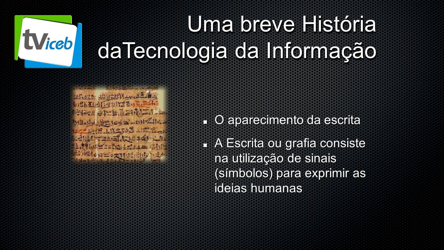 Uma breve História daTecnologia da Informação O aparecimento da escrita A Escrita ou grafia consiste na utilização de sinais (símbolos) para exprimir