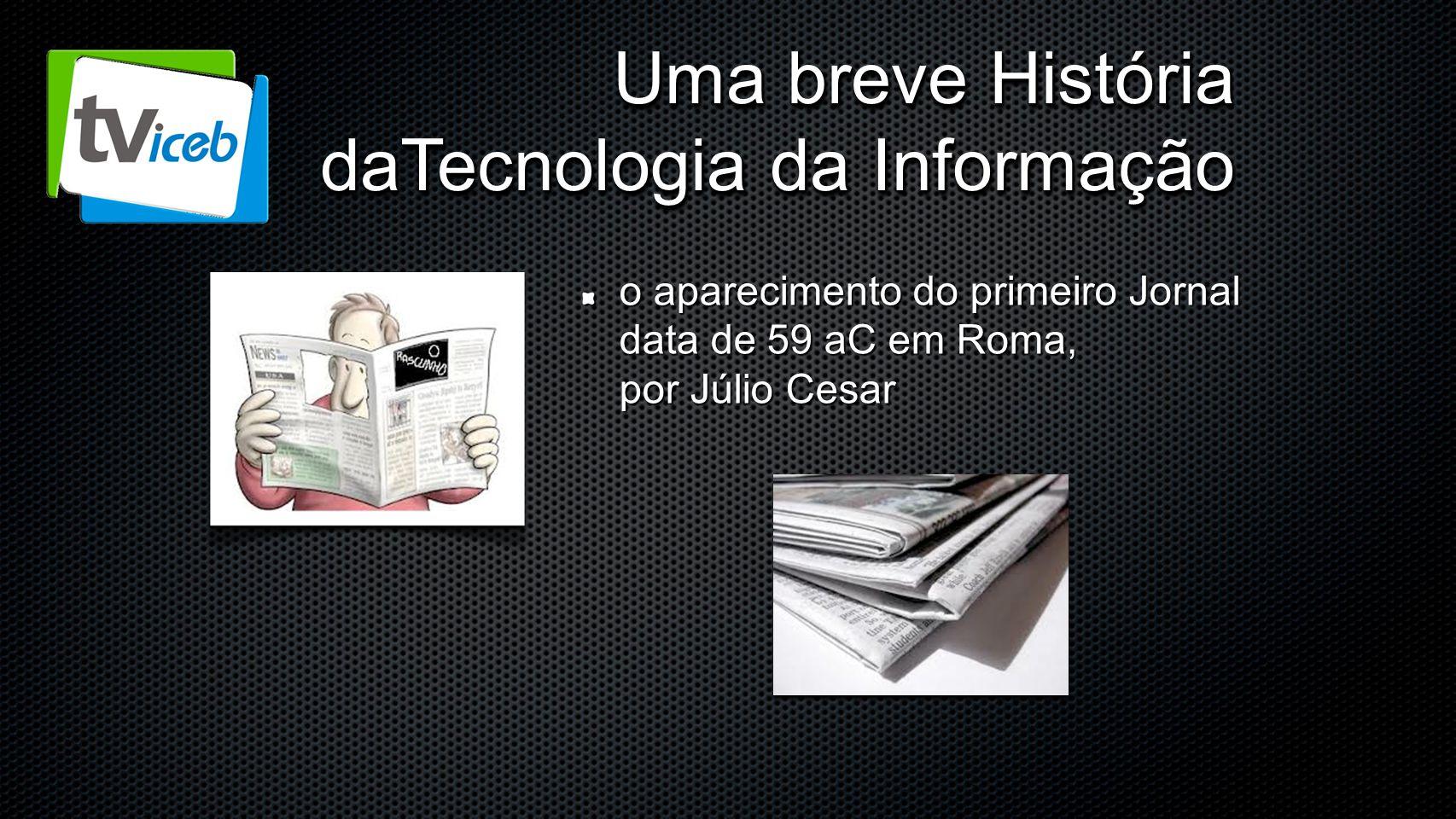 Uma breve História daTecnologia da Informação o aparecimento do primeiro Jornal data de 59 aC em Roma, por Júlio Cesar