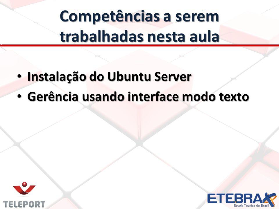 Competências a serem trabalhadas nesta aula Instalação do Ubuntu Server Instalação do Ubuntu Server Gerência usando interface modo texto Gerência usando interface modo texto